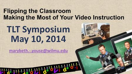 Flipping the Classroom Making the Most of Your Video Instruction TLT Symposium May 10, 2014