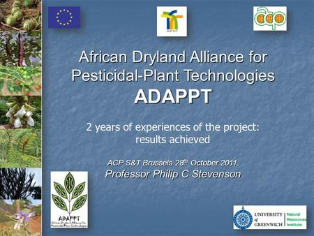 African Dryland Alliance for Pesticidal-Plant Technologies ADAPPT 2 years of experiences of the project: results achieved ACP S&T Brussels 28 th October.