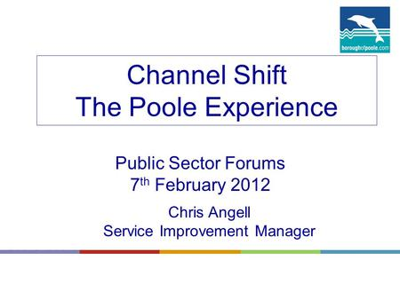 Channel Shift The Poole Experience Public Sector Forums 7 th February 2012 Chris Angell Service Improvement Manager.