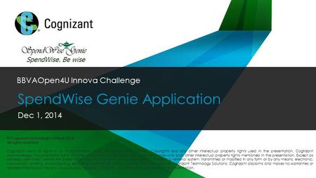 © 2014 Cognizant BBVAOpen4U Innova Challenge SpendWise Genie Application Dec 1, 2014 SpendWise. Be wise © Cognizant Technology Solutions 2014. All rights.
