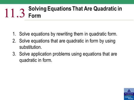 Solving Equations That Are Quadratic in Form 11.3 1.Solve equations by rewriting them in quadratic form. 2.Solve equations that are quadratic in form by.