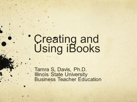 Creating and Using iBooks Tamra S. Davis, Ph.D. Illinois State University Business Teacher Education.