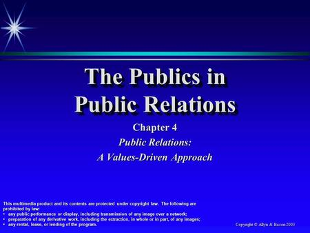 Copyright © Allyn & Bacon 2003 The Publics in Public Relations Chapter 4 Public Relations: A Values-Driven Approach This multimedia product and its contents.