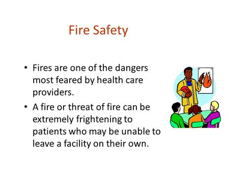 Fire Safety Fires are one of the dangers most feared by health care providers. A fire or threat of fire can be extremely frightening to patients who may.