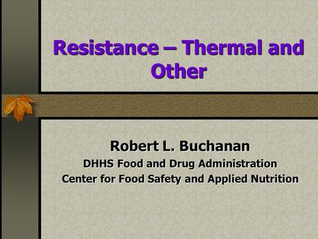 Resistance – Thermal and Other Robert L. Buchanan DHHS Food and Drug Administration Center for Food Safety and Applied Nutrition.