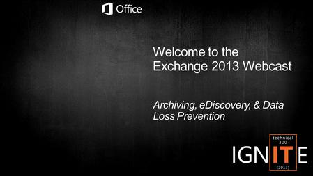 Welcome to the Exchange 2013 Webcast Archiving, eDiscovery, & Data Loss Prevention.