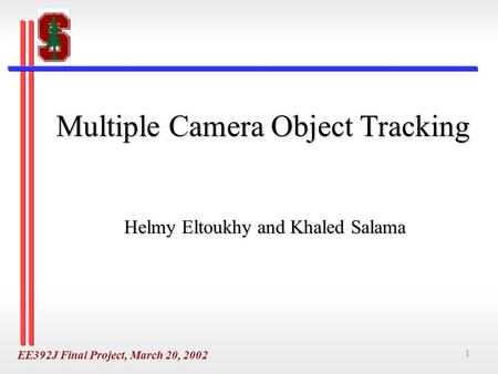 EE392J Final Project, March 20, 2002 1 Multiple Camera Object Tracking Helmy Eltoukhy and Khaled Salama.