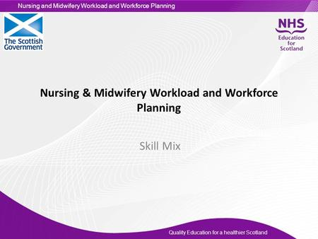 Quality Education for a healthier Scotland Nursing and Midwifery Workload and Workforce Planning Nursing & Midwifery Workload and Workforce Planning Skill.