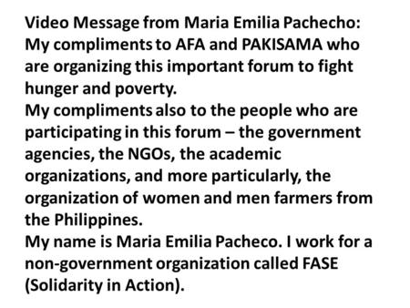 Video Message from Maria Emilia Pachecho: My compliments to AFA and PAKISAMA who are organizing this important forum to fight hunger and poverty. My compliments.