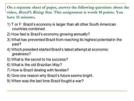 On a separate sheet of paper, answer the following questions about the video, Brazil's Rising Star. This assignment is worth 10 points. You have 15 minutes.