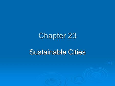 Chapter 23 Sustainable Cities. Chapter Overview Questions  How is the world's population distributed between rural and urban areas, and what factors.