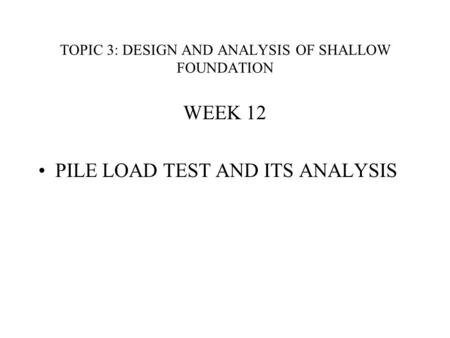 TOPIC 3: DESIGN AND ANALYSIS OF SHALLOW FOUNDATION WEEK 12 PILE LOAD TEST AND ITS ANALYSIS.
