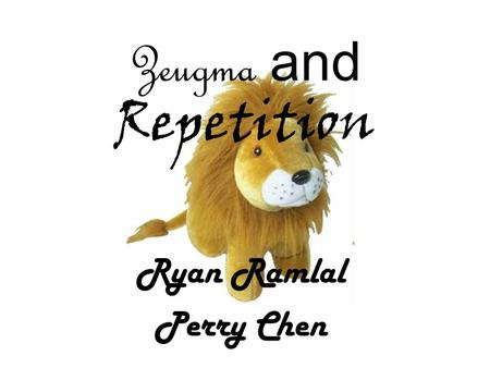 Zeugma and Repetition Ryan Ramlal Perry Chen. Zeugma A Z Zeugma is a figure of speech describing the joining of two or more parts of a sentence with a.