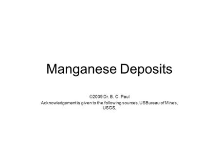 Manganese Deposits ©2009 Dr. B. C. Paul Acknowledgement is given to the following sources, USBureau of Mines, USGS,