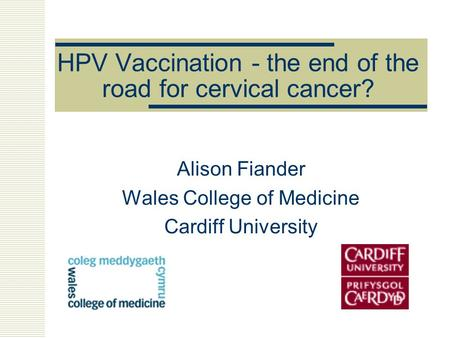 HPV Vaccination - the end of the road for cervical cancer? Alison Fiander Wales College of Medicine Cardiff University.
