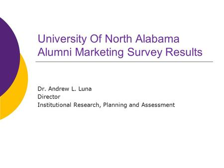 University Of North Alabama Alumni Marketing Survey Results Dr. Andrew L. Luna Director Institutional Research, Planning and Assessment.