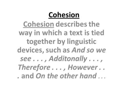 Cohesion Cohesion describes the way in which a text is tied together by linguistic devices, such as And so we see . . . , Additonally . . . , Therefore.