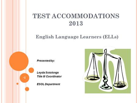 TEST ACCOMMODATIONS 2013 English Language Learners (ELLs) 1 Presented by: Leyda Sotolongo Title III Coordinator ESOL Department.