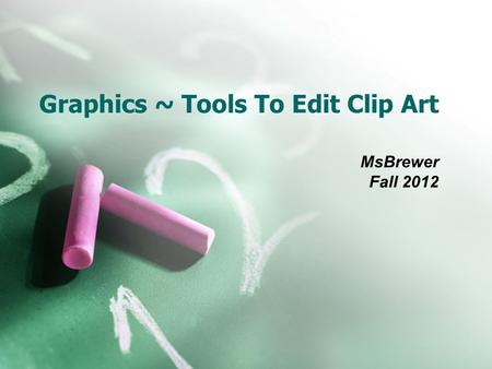 Graphics ~ Tools To Edit Clip Art MsBrewer Fall 2012.