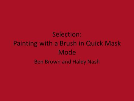 Selection: Painting with a Brush in Quick Mask Mode Ben Brown and Haley Nash.