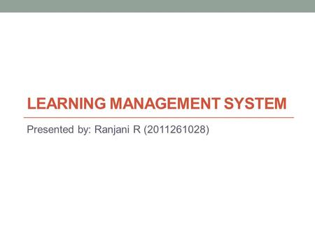 LEARNING MANAGEMENT SYSTEM Presented by: Ranjani R (2011261028)