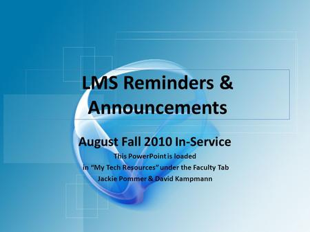 "LMS Reminders & Announcements August Fall 2010 In-Service This PowerPoint is loaded in ""My Tech Resources"" under the Faculty Tab Jackie Pommer & David."