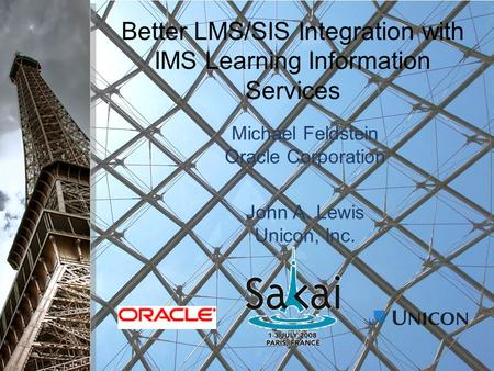 Better LMS/SIS Integration with IMS Learning Information Services Michael Feldstein Oracle Corporation John A. Lewis Unicon, Inc.