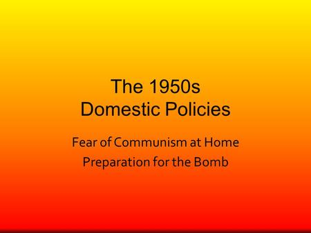 The 1950s Domestic Policies Fear of Communism at Home Preparation for the Bomb.