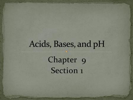 Chapter 9 Section 1. Explain the chemical composition of acids and bases, and explain the change of pH in neutralization reactions.