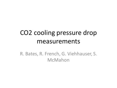 CO2 cooling pressure drop measurements R. Bates, R. French, G. Viehhauser, S. McMahon.