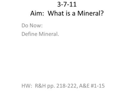 3-7-11 Aim: What is a Mineral? Do Now: Define Mineral. HW: R&H pp. 218-222, A&E #1-15.