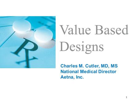 1 Value Based Designs Charles M. Cutler, MD, MS National Medical Director Aetna, Inc.