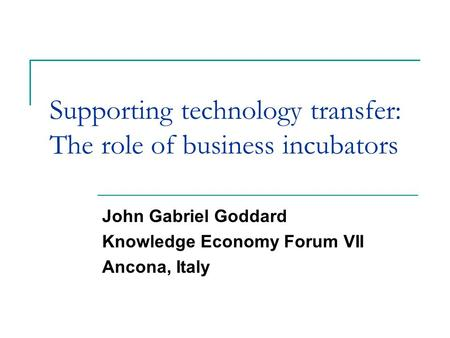 Supporting technology transfer: The role of business incubators John Gabriel Goddard Knowledge Economy Forum VII Ancona, Italy.