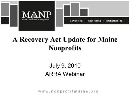 W w w. n o n p r o f i t m a i n e. o r g A Recovery Act Update for Maine Nonprofits July 9, 2010 ARRA Webinar.