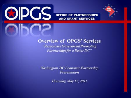 "Overview of OPGS' Services ""Responsive Government Promoting Partnerships for a Better DC"" Washington, DC Economic Partnership Presentation Thursday, May."