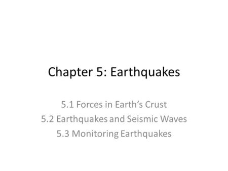 Chapter 5: Earthquakes 5.1 Forces in Earth's Crust 5.2 Earthquakes and Seismic Waves 5.3 Monitoring Earthquakes.