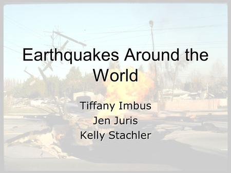 Earthquakes Around the World Tiffany Imbus Jen Juris Kelly Stachler.