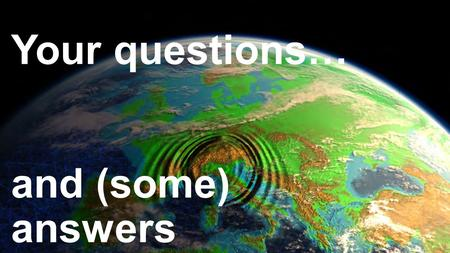 Your questions… and (some) answers. Q: What causes earthquakes? A: After yesterday's stations, you should be able to explain this in your own words. Write.