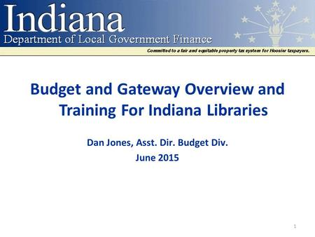 Budget and Gateway Overview and Training For Indiana Libraries Dan Jones, Asst. Dir. Budget Div. June 2015 1.