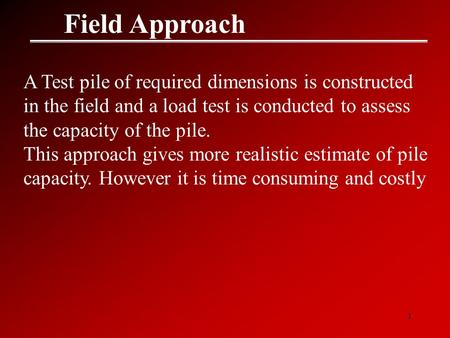 1 Field Approach A Test pile of required dimensions is constructed in the field and a load test is conducted to assess the capacity of the pile. This approach.