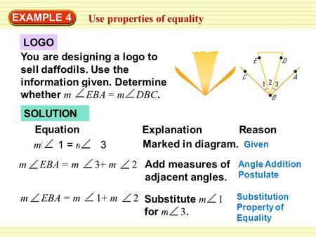 EXAMPLE 4 Use properties of equality LOGO You are designing a logo to sell daffodils. Use the information given. Determine whether m EBA = m DBC. SOLUTION.