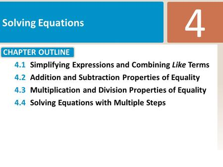 CHAPTER OUTLINE 4 Solving Equations 4.1Simplifying Expressions and Combining Like Terms 4.2Addition and Subtraction Properties of Equality 4.3Multiplication.