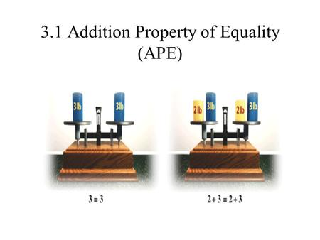 3.1 Addition Property of Equality (APE). The Addition Property of Equality Rule: if a = b, then a + c = b + c Another Version of the Rule: If a=b, then.