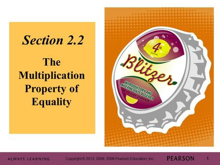 Copyright © 2013, 2009, 2006 Pearson Education, Inc. 1 1 Section 2.2 The Multiplication Property of Equality Copyright © 2013, 2009, 2006 Pearson Education,