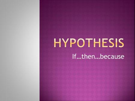 "If…then…because.  What is a hypothesis?  Your hypothesis should be in ""If…then…because…"" format.  After ""If"" state what you are doing in the experiment."