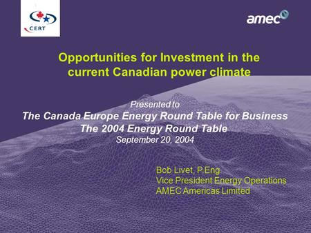 1 Opportunities for Investment in the current Canadian power climate Bob Livet, P.Eng. Vice President Energy Operations AMEC Americas Limited Presented.
