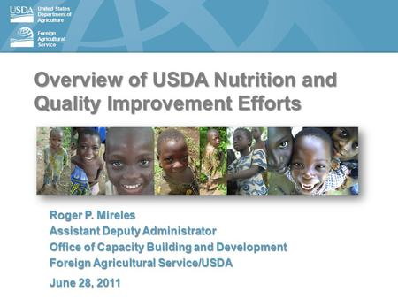 United States Department of Agriculture Foreign Agricultural Service Overview of USDA Nutrition and Quality Improvement Efforts Roger P. Mireles Assistant.