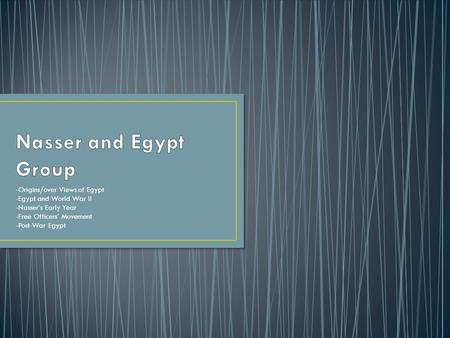 -Origins/over Views of Egypt -Egypt and World War II -Nasser's Early Year -Free Officers' Movement -Post-War Egypt.