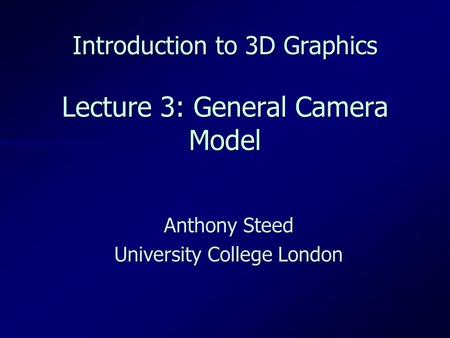 Introduction to 3D Graphics Lecture 3: General Camera Model Anthony Steed University College London.