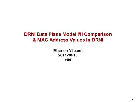 1 DRNI Data Plane Model I/II Comparison & MAC Address Values in DRNI Maarten Vissers 2011-10-18 v00.